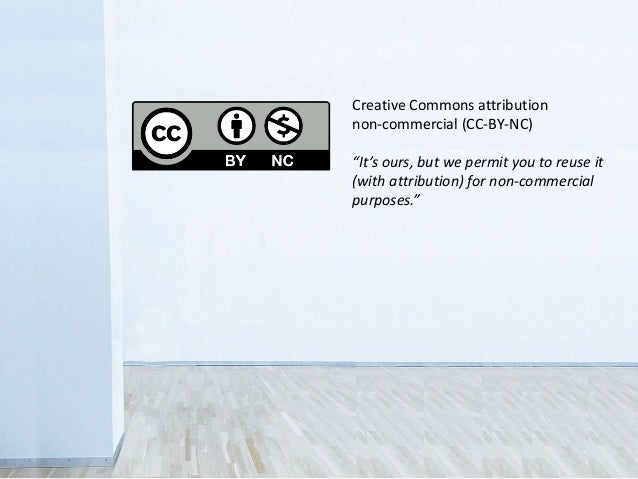 """Creative Commons attribution non-commercial (CC-BY-NC) """"It's ours, but we permit you to reuse it (with attribution) for no..."""