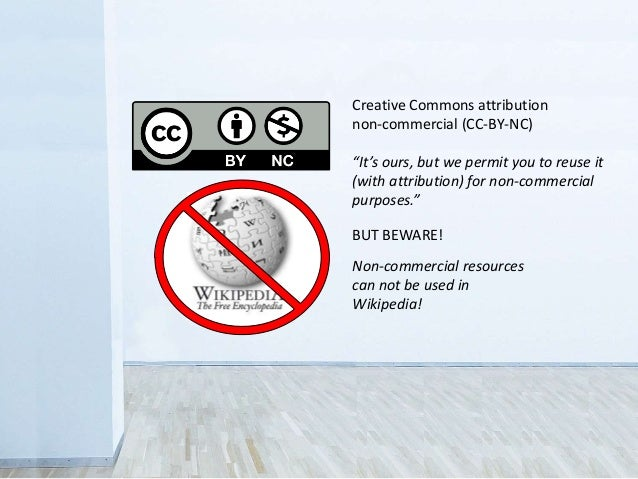 BUT BEWARE! Non-commercial resources can not be used in Wikipedia! Creative Commons attribution non-commercial (CC-BY-NC) ...