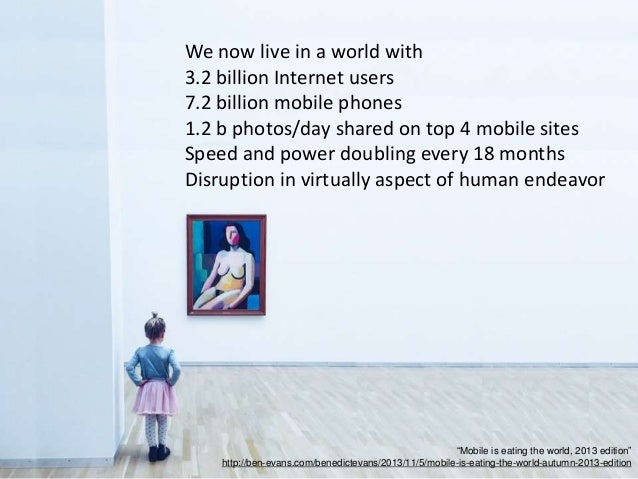 We now live in a world with 3.2 billion Internet users 7.2 billion mobile phones 1.2 b photos/day shared on top 4 mobile s...