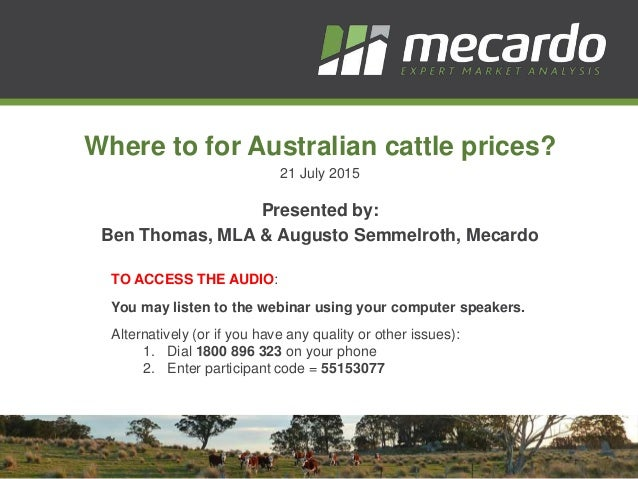 Where to for Australian cattle prices? 21 July 2015 Presented by: Ben Thomas, MLA & Augusto Semmelroth, Mecardo TO ACCESS ...