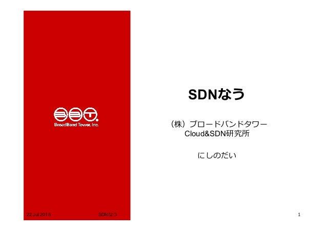 SDNなう (株)ブロードバンドタワー Cloud&SDN研究所 にしのだい 22 Jul 2015 SDNなう 1