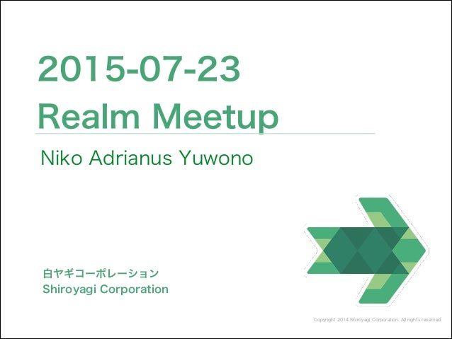 Copyright 2014 Shiroyagi Corporation. All rights reserved. 2015-07-23 Realm Meetup 白ヤギコーポレーション Shiroyagi Corporation Niko ...