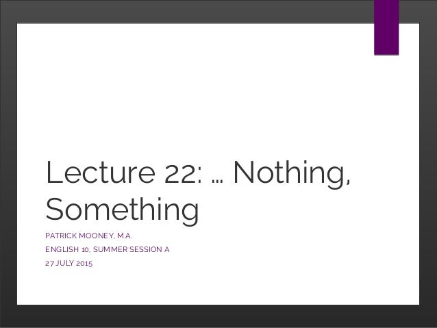Lecture 22: … Nothing, Something PATRICK MOONEY, M.A. ENGLISH 10, SUMMER SESSION A 27 JULY 2015