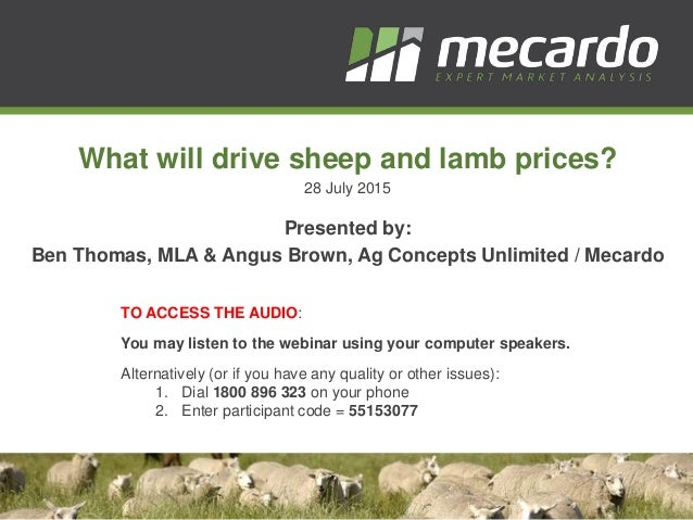 What will drive sheep and lamb prices? 28 July 2015 Presented by: Ben Thomas, MLA & Angus Brown, Ag Concepts Unlimited / M...