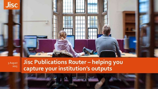 Jisc Publications Router – helping you capture your institution's outputs 3 August 2015