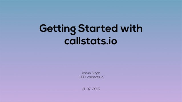 Getting Started with callstats.io Varun Singh CEO, callstats.io 31. 07. 2015