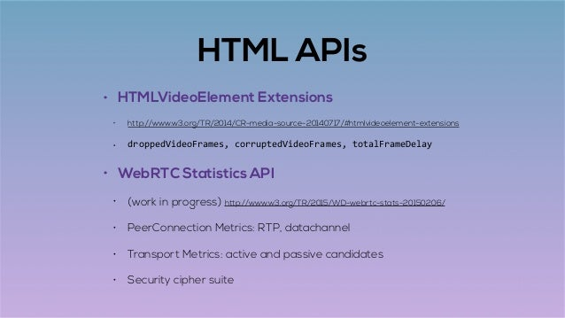 HTML APIs • HTMLVideoElement Extensions • http://www.w3.org/TR/2014/CR-media-source-20140717/#htmlvideoelement-extensions ...
