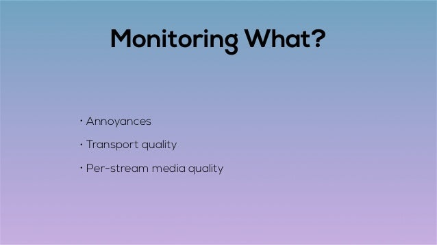 Monitoring What? • Annoyances • Transport quality • Per-stream media quality