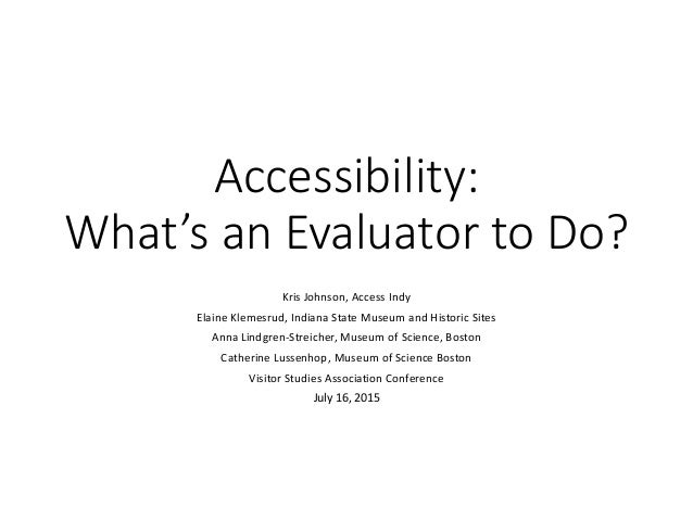 Accessibility: What's an Evaluator to Do? Kris Johnson, Access Indy Elaine Klemesrud, Indiana State Museum and Historic Si...