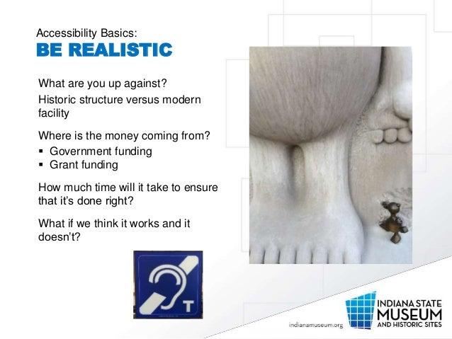 Accessibility Basics: BE REALISTIC What are you up against? Historic structure versus modern facility Where is the money c...