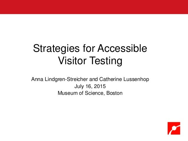 Strategies for Accessible Visitor Testing Anna Lindgren-Streicher and Catherine Lussenhop July 16, 2015 Museum of Science,...
