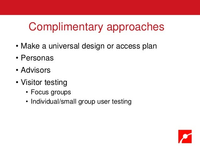 • Make a universal design or access plan • Personas • Advisors • Visitor testing • Focus groups • Individual/small group u...