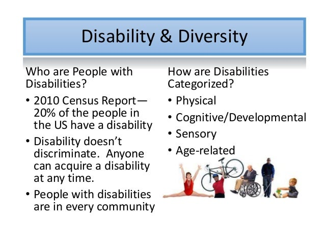 Disability & Diversity Who are People with Disabilities? • 2010 Census Report— 20% of the people in the US have a disabili...