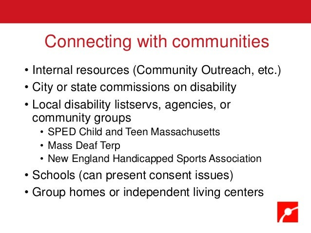 • Internal resources (Community Outreach, etc.) • City or state commissions on disability • Local disability listservs, ag...
