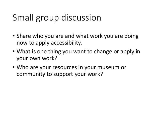 Small group discussion • Share who you are and what work you are doing now to apply accessibility. • What is one thing you...