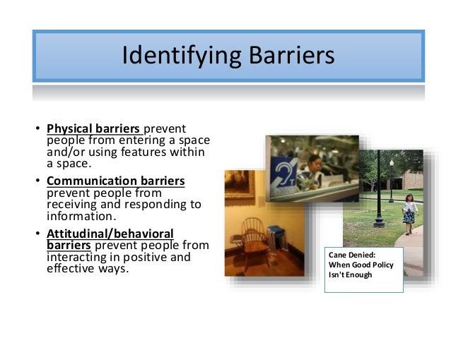 Identifying Barriers • Physical barriers prevent people from entering a space and/or using features within a space. • Comm...