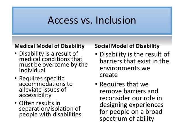 Access vs. Inclusion Medical Model of Disability • Disability is a result of medical conditions that must be overcome by t...