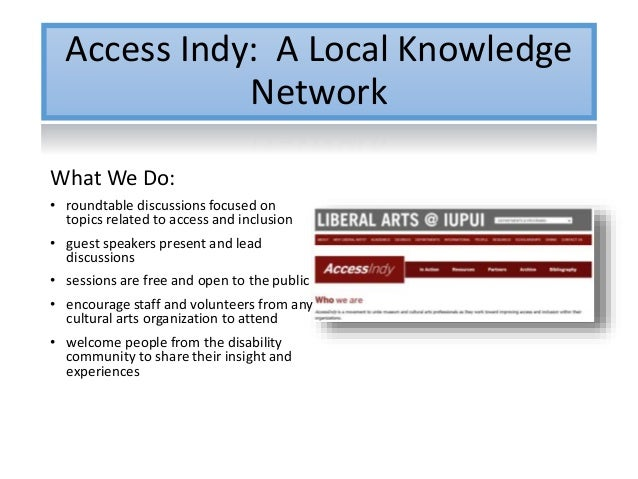 Access Indy: A Local Knowledge Network What We Do: • roundtable discussions focused on topics related to access and inclus...