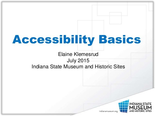 Accessibility Basics Elaine Klemesrud July 2015 Indiana State Museum and Historic Sites
