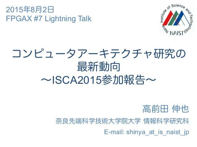 コンピュータアーキテクチャ研究の 最新動向 ∼ISCA2015参加報告∼ 高前田 伸也 奈良先端科学技術大学院大学 情報科学研究科 E-mail: shinya_at_is_naist_jp 2015年8月2日 FPGAX #7 Lightni...