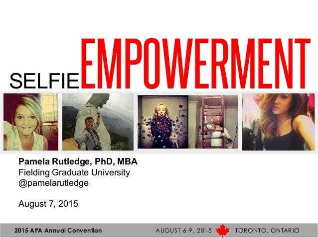 2015 APA Annual Convention AUGUST 6-9, 2015 TORONTO, ONTARIO SELFIEEMPOWERMENT Pamela Rutledge, PhD, MBA Fielding Graduate...