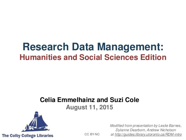 Research Data Management: Humanities and Social Sciences Edition CC BY-NC Celia Emmelhainz and Suzi Cole August 11, 2015 M...