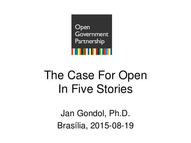 The Case For Open In Five Stories Jan Gondol, Ph.D. Brasília, 2015-08-19