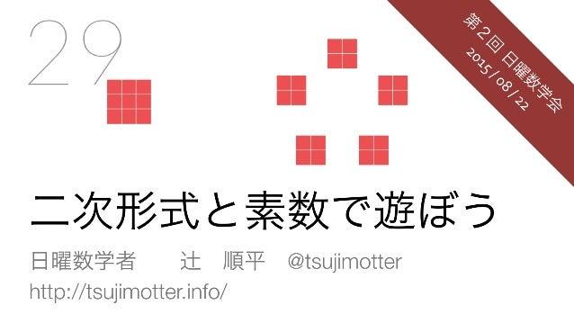 二次形式と素数で遊ぼう 日曜数学者辻順平@tsujimotter http://tsujimotter.info/