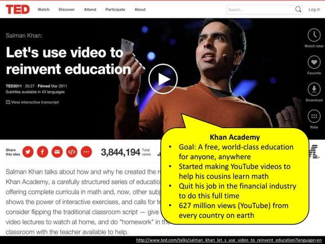 http://www.ted.com/talks/salman_khan_let_s_use_video_to_reinvent_education?language=en 2006: Salman Khan started making Yo...