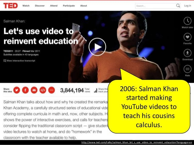 http://www.ted.com/talks/salman_khan_let_s_use_video_to_reinvent_education?language=en Khan Academy • Started making YouTu...