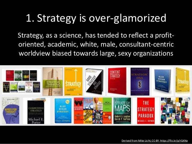 1. Strategy is over-glamorized Strategy, as a science, has tended to reflect a profit- oriented, academic, white, male, co...
