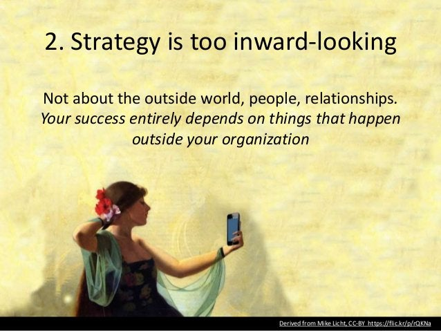 2. Strategy is too inward-looking Not about the outside world, people, relationships. Your success entirely depends on thi...
