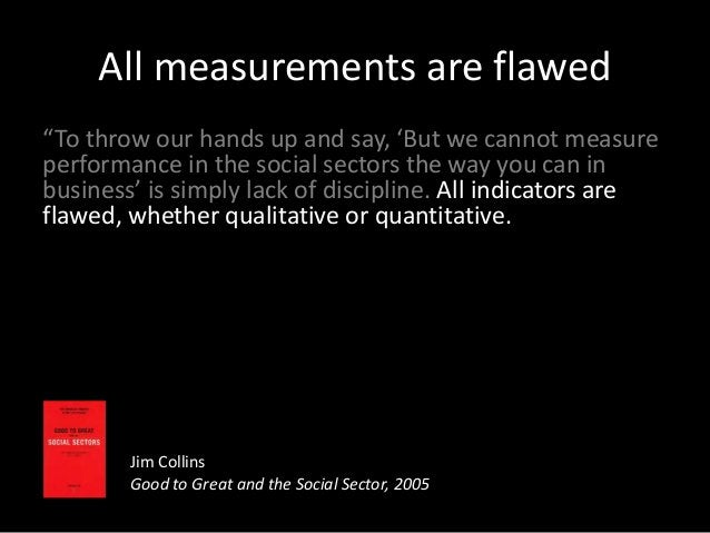 """All measurements are flawed """"To throw our hands up and say, 'But we cannot measure performance in the social sectors the w..."""