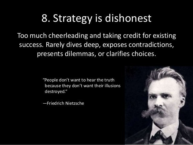8. Strategy is dishonest Too much cheerleading and taking credit for existing success. Rarely dives deep, exposes contradi...