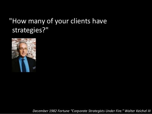 """""""How many of your clients have strategies?"""" December 1982 Fortune """"Corporate Strategists Under Fire."""" Walter Keichel III"""