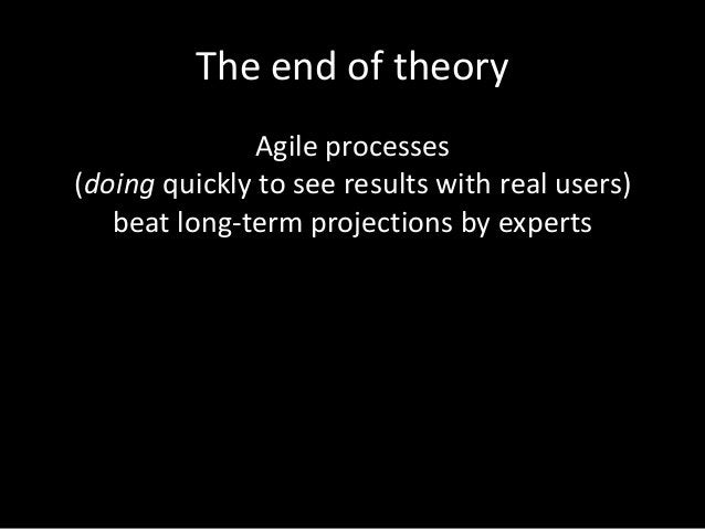 The end of theory Agile processes (doing quickly to see results with real users) beat long-term projections by experts