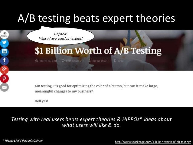 A/B testing beats expert theories Testing with real users beats expert theories & HIPPOs* ideas about what users will like...