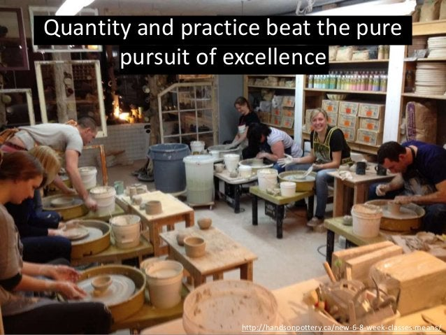 http://handsonpottery.ca/new-6-8-week-classes-means/ Quantity and practice beat the pure pursuit of excellence