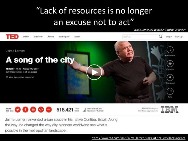 """https://www.ted.com/talks/jaime_lerner_sings_of_the_city?language=en """"Lack of resources is no longer an excuse not to act""""..."""
