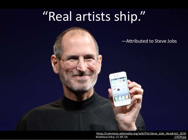 """Real artists ship."" —Attributed to Steve Jobs https://commons.wikimedia.org/wiki/File:Steve_Jobs_Headshot_2010 -CROP.jpgM..."