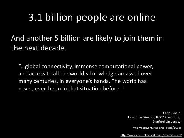 3.1 billion people are online And another 5 billion are likely to join them in the next decade. http://www.internetlivesta...