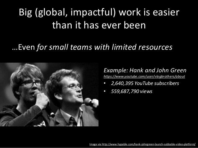 Big (global, impactful) work is easier than it has ever been …Even for small teams with limited resources Example: Hank an...