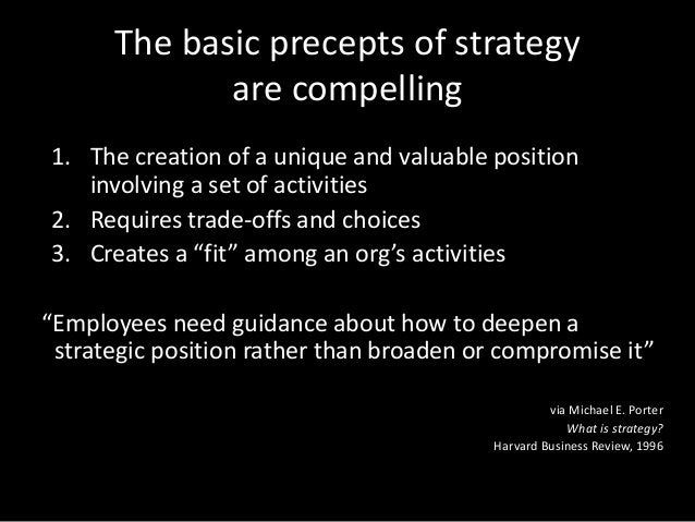 The basic precepts of strategy are compelling 1. The creation of a unique and valuable position involving a set of activit...