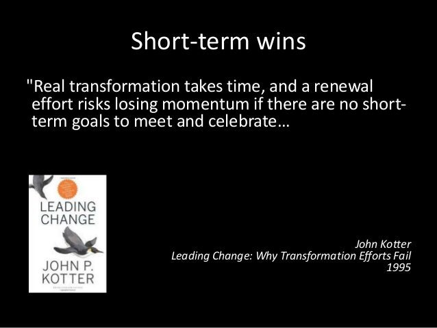 """Short-term wins """"Real transformation takes time, and a renewal effort risks losing momentum if there are no short- term go..."""