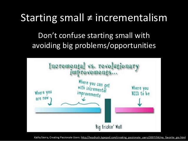 Starting small ≠ incrementalism Don't confuse starting small with avoiding big problems/opportunities Kathy Sierra, Creati...