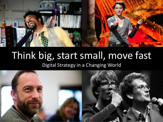 Think big, start small, move fast Digital Strategy in a Changing World