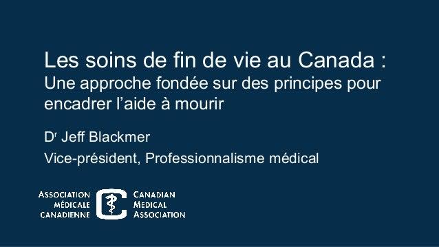 Les soins de fin de vie au Canada : Une approche fondée sur des principes pour encadrer l'aide à mourir Dr Jeff Blackmer V...
