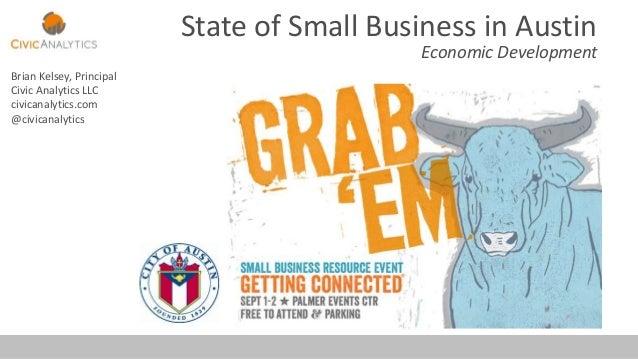 State of Small Business in Austin Economic Development Brian Kelsey, Principal Civic Analytics LLC civicanalytics.com @civ...