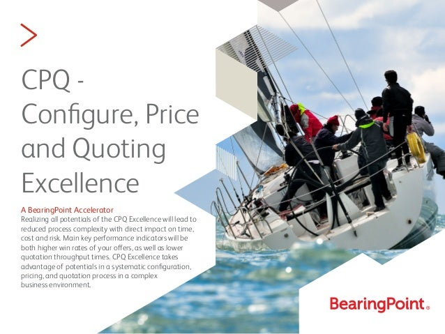 > CPQ - Configure, Price and Quoting Excellence A BearingPoint Accelerator Realizing all potentials of the CPQ Excellence w...