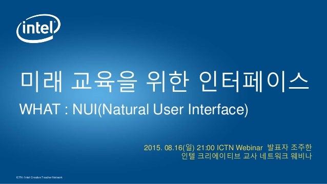 ICTN / Intel Creative Teacher Network 2015. 08.16(일) 21:00 ICTN Webinar 발표자 조주한 인텔 크리에이티브 교사 네트워크 웨비나 미래 교육을 위한 인터페이스 WHAT...